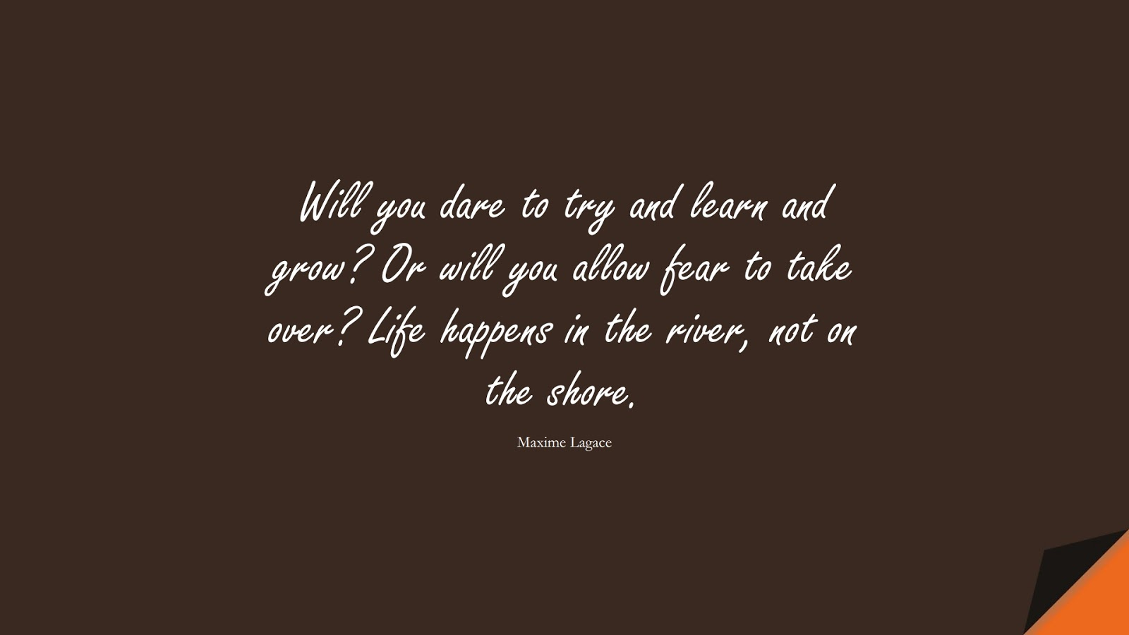 Will you dare to try and learn and grow? Or will you allow fear to take over? Life happens in the river, not on the shore. (Maxime Lagace);  #CourageQuotes