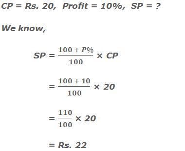 CP = Rs. 20,  Profit = 10%,  SP = ? We know, SP = (100 + P%)/100 × CP       = (100 + 10)/100 × 20       = 110/100 × 20        = Rs. 22