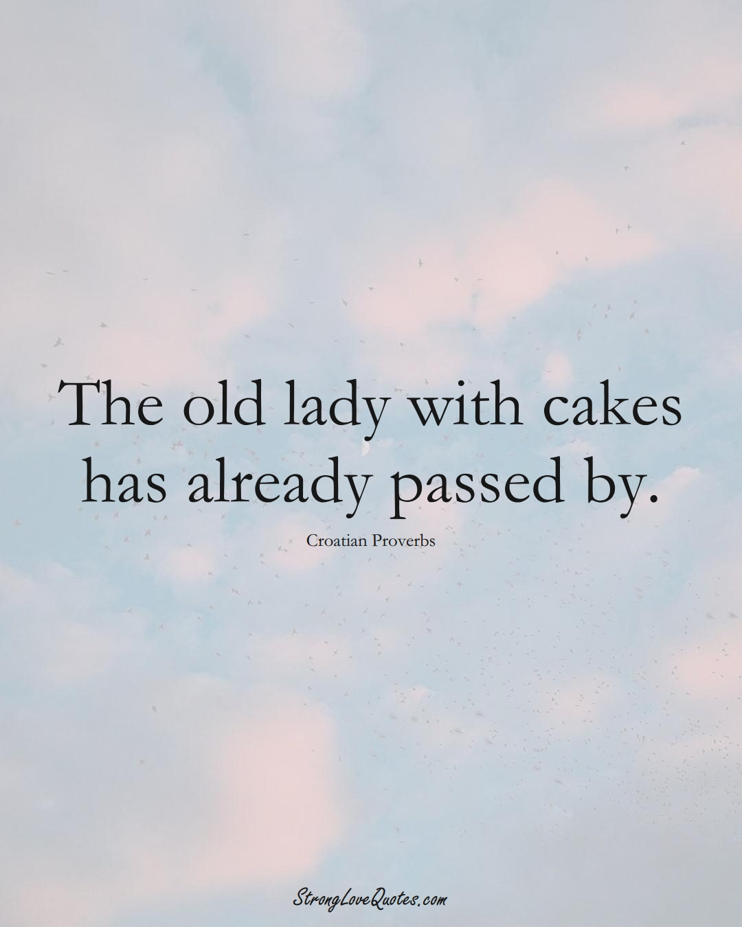 The old lady with cakes has already passed by. (Croatian Sayings);  #EuropeanSayings