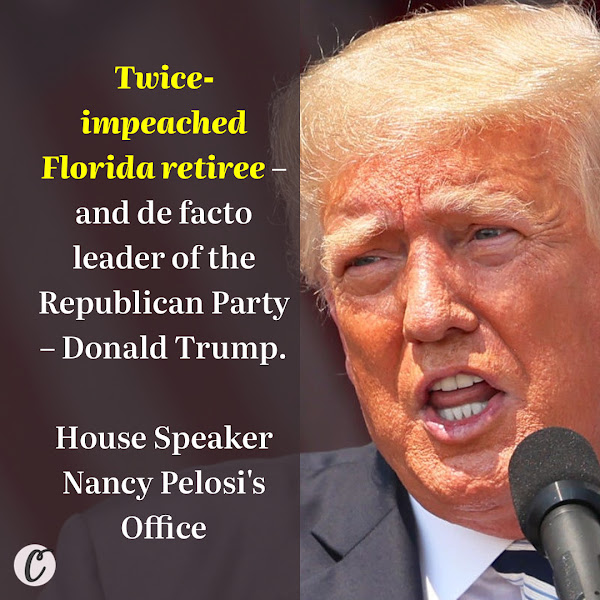 Twice-impeached Florida retiree – and de facto leader of the Republican Party – Donald Trump. — House Speaker Nancy Pelosi's Office