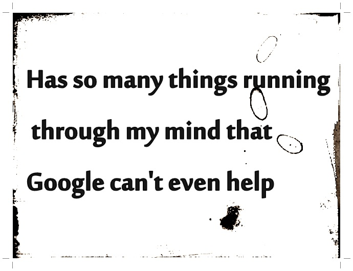 Has so many things running through my mind that Google can ...