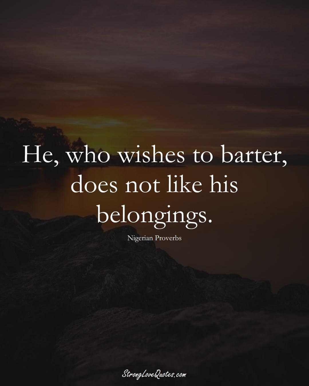 He, who wishes to barter, does not like his belongings. (Nigerian Sayings);  #AfricanSayings