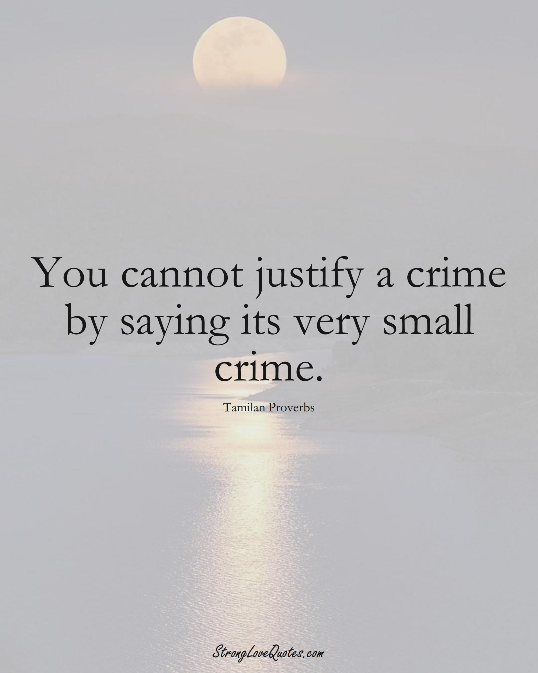 You cannot justify a crime by saying its very small crime. (Tamilan Sayings);  #aVarietyofCulturesSayings