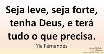 Seja leve, seja forte, tenha Deus, e terá tudo o que precisa. Yla Fernandes
