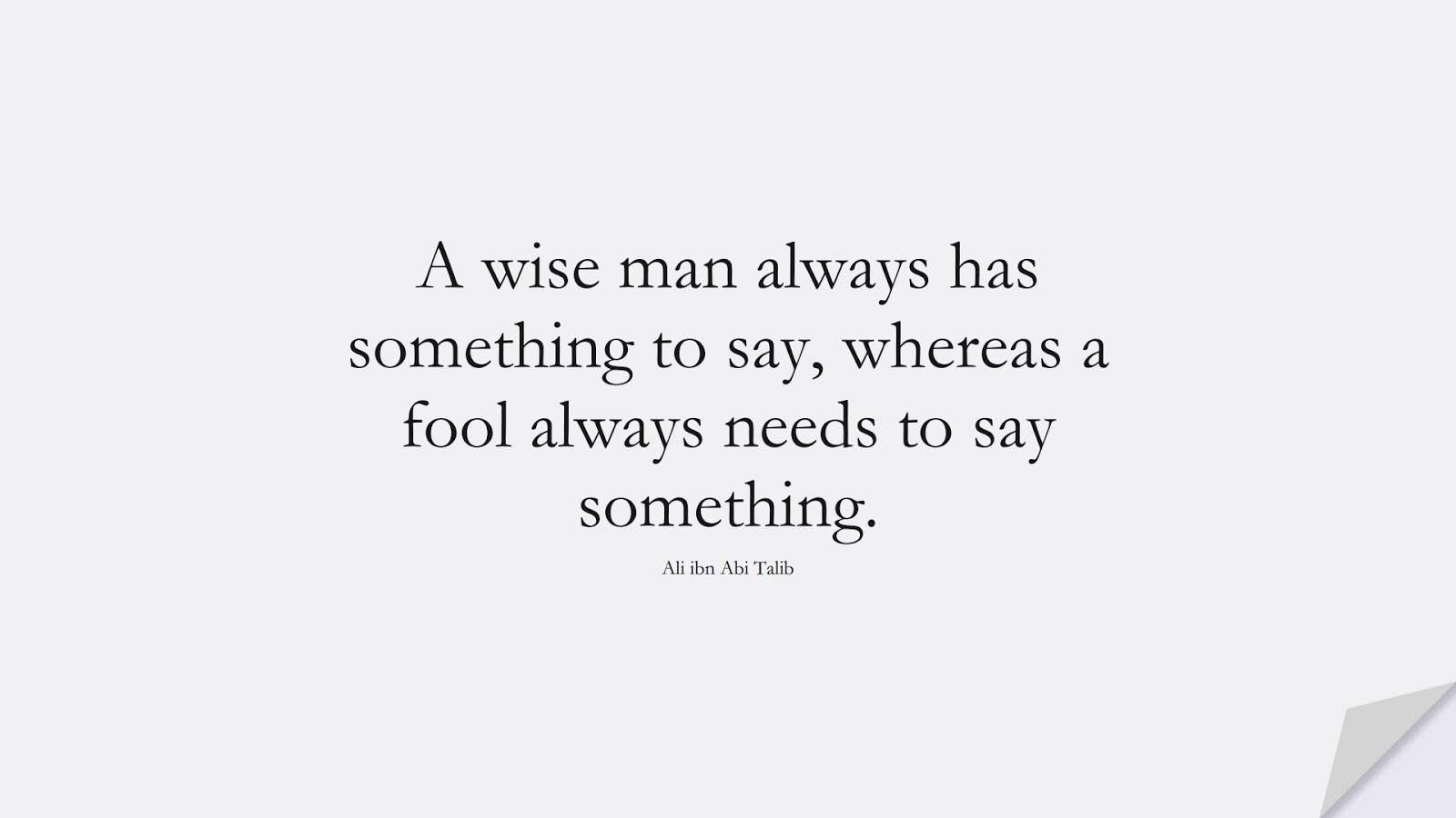 A wise man always has something to say, whereas a fool always needs to say something. (Ali ibn Abi Talib);  #AliQuotes