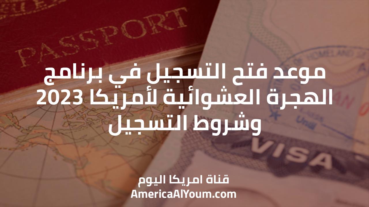 موعد فتح التسجيل في برنامج الهجرة العشوائية لأمريكا 2023 ( اللوتري الأمريكي ).. وشروط التسجيل