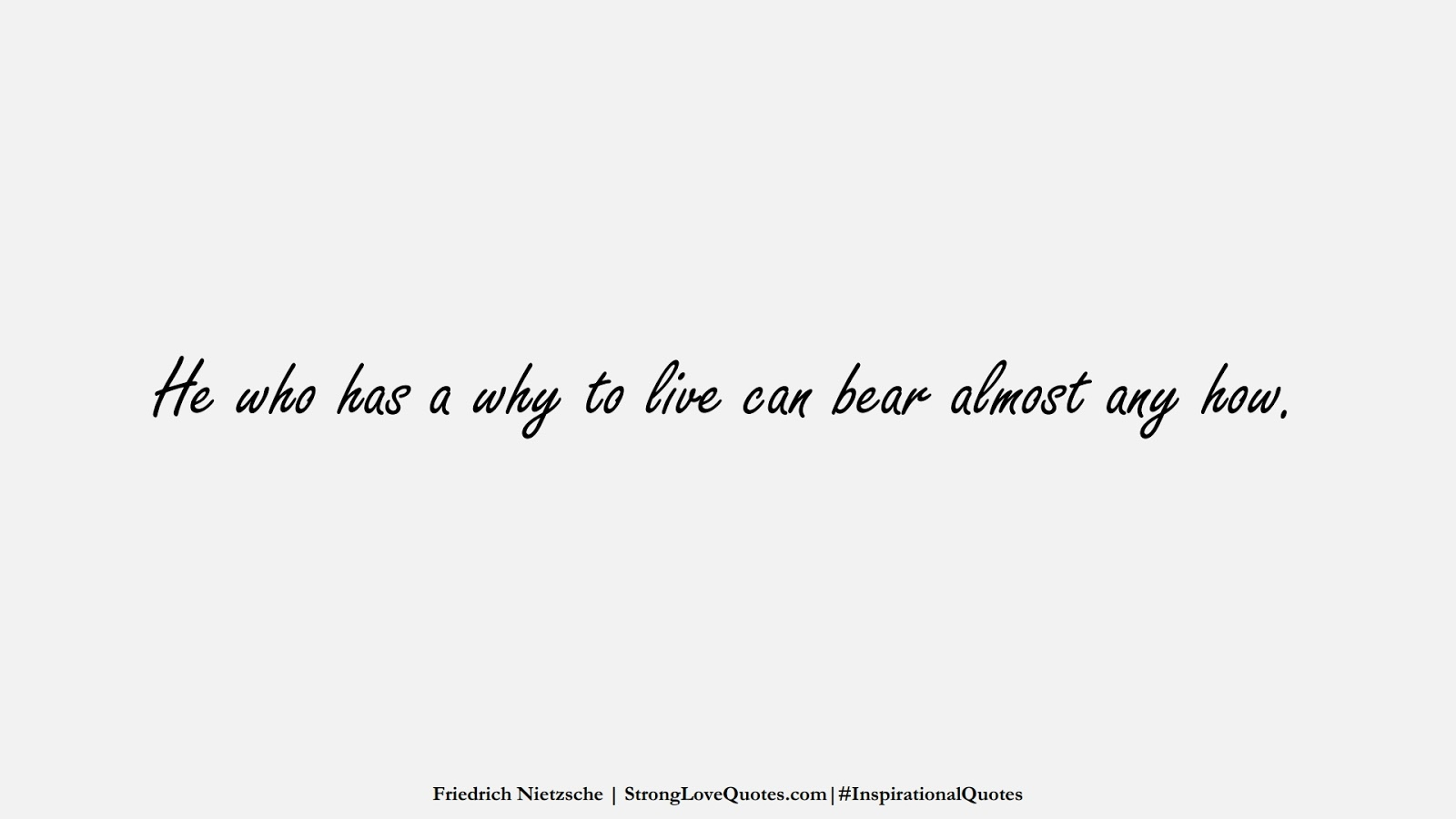 He who has a why to live can bear almost any how. (Friedrich Nietzsche);  #InspirationalQuotes