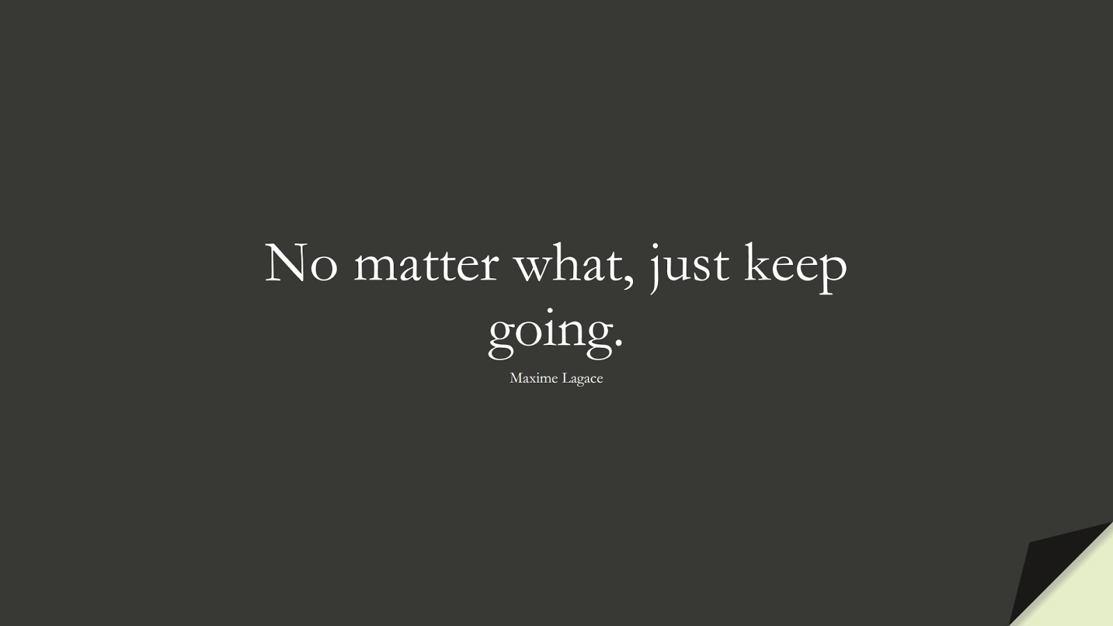 No matter what, just keep going. (Maxime Lagace);  #EncouragingQuotes