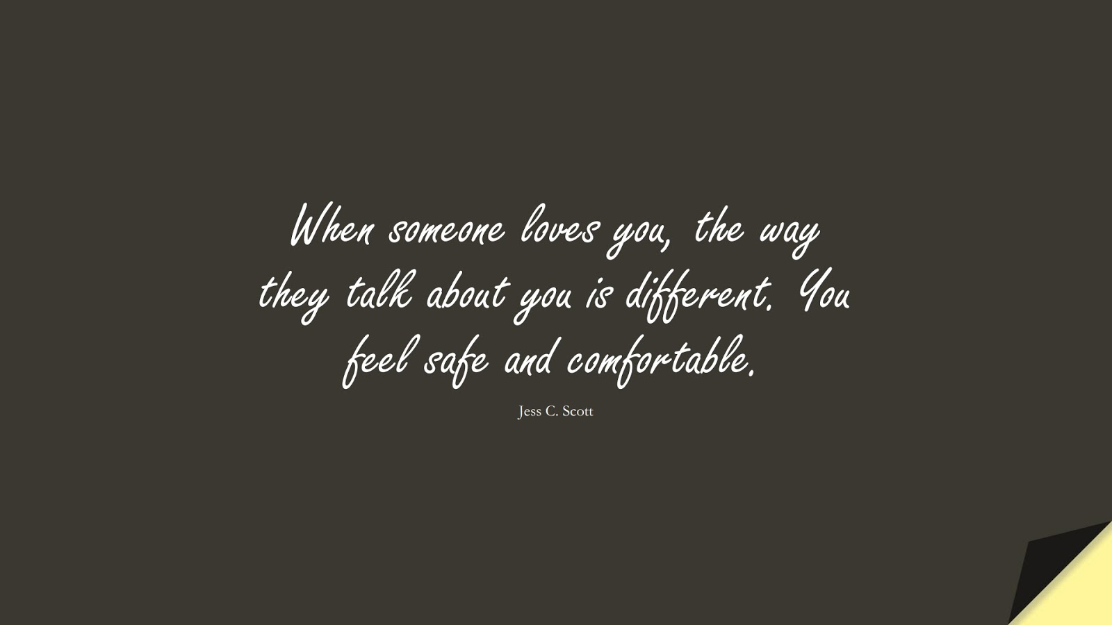 When someone loves you, the way they talk about you is different. You feel safe and comfortable. (Jess C. Scott);  #LoveQuotes