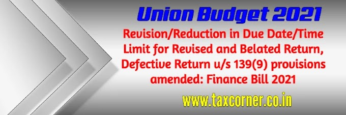 Revision/Reduction in Due Date/Time Limit for Revised and Belated Return, Defective Return u/s 139(9) provisions amended: Finance Bill 2021