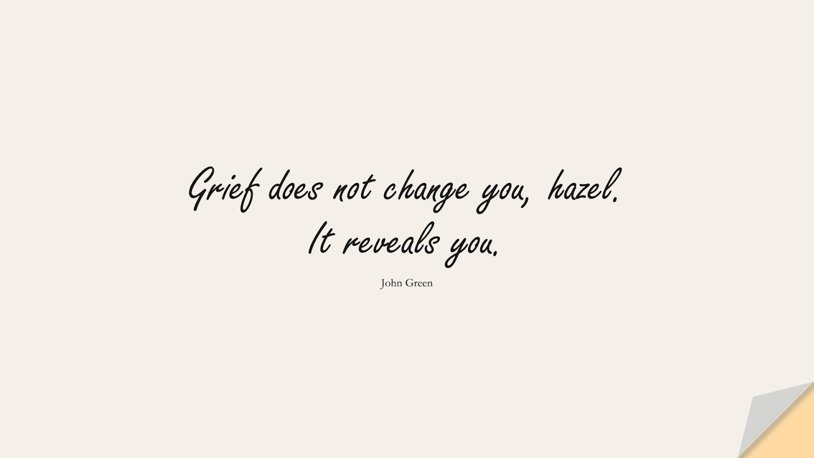 Grief does not change you, hazel. It reveals you. (John Green);  #ChangeQuotes