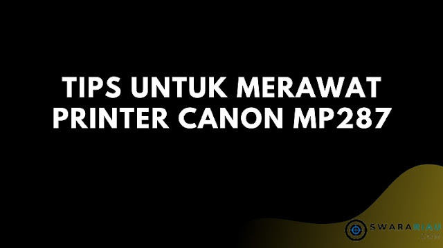 Tips untuk merawat printer Canon MP287