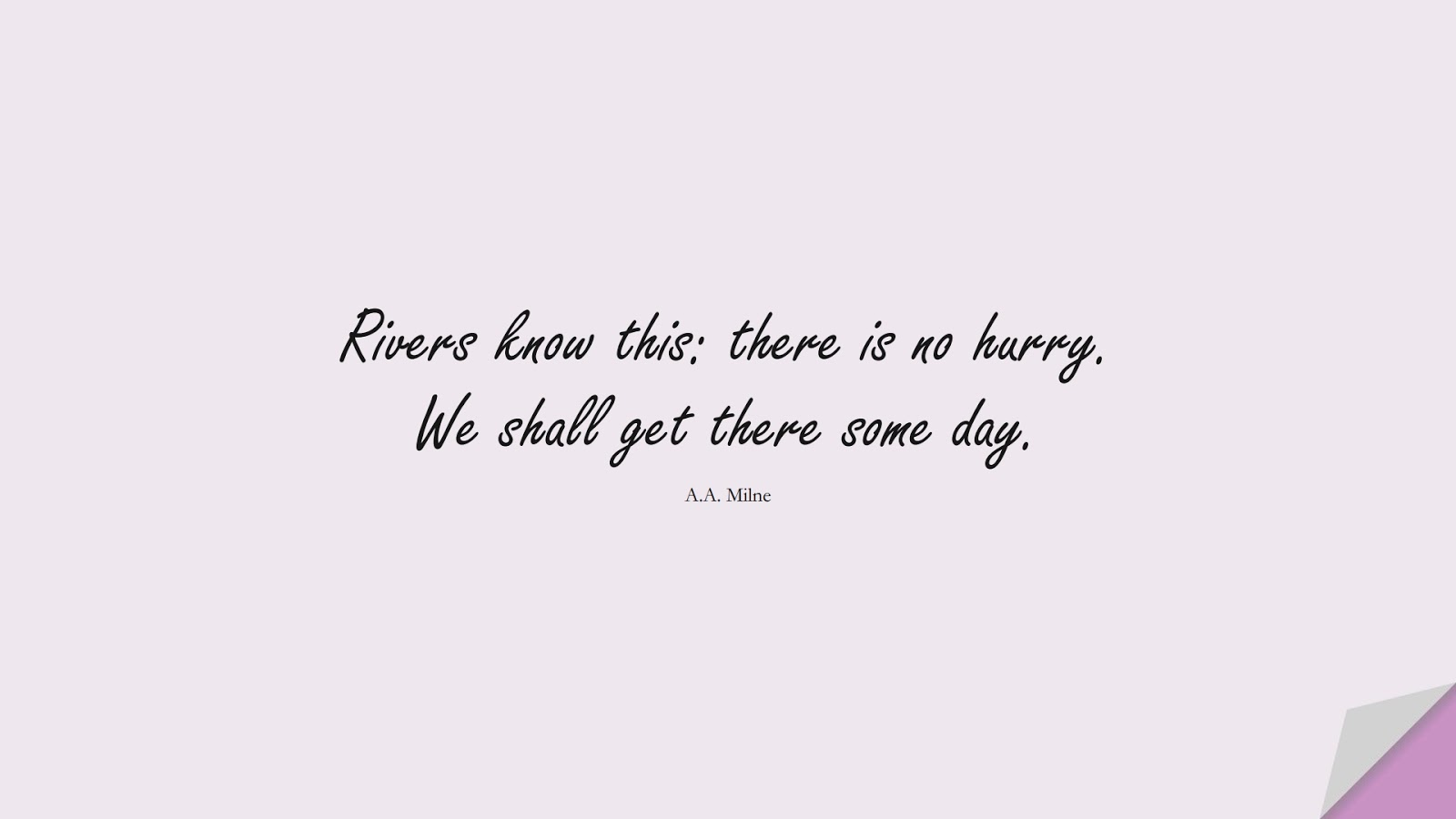 Rivers know this: there is no hurry. We shall get there some day. (A.A. Milne);  #PerseveranceQuotes