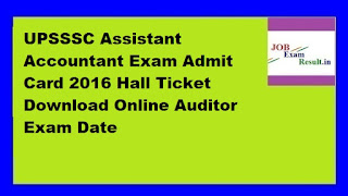 UPSSSC Assistant Accountant Exam Admit Card 2016 Hall Ticket Download Online Auditor Exam Date