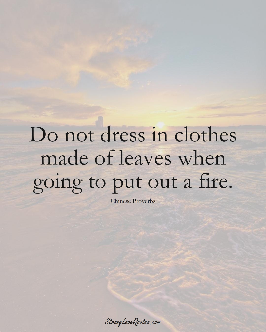 Do not dress in clothes made of leaves when going to put out a fire. (Chinese Sayings);  #AsianSayings