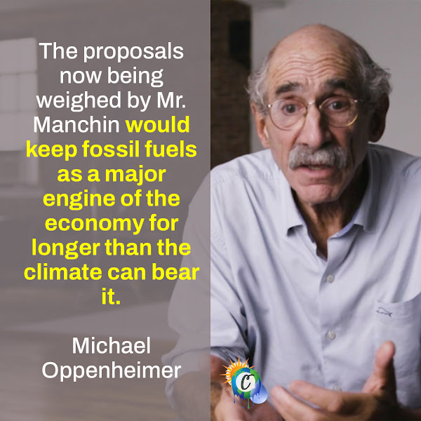 The proposals now being weighed by Mr. Manchin would keep fossil fuels as a major engine of the economy for longer than the climate can bear it. — Michael Oppenheimer, a professor of geosciences at Princeton University