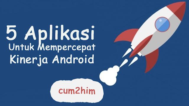 5 Aplikasi Untuk Mempercepat Kinerja Android Tanpa Root