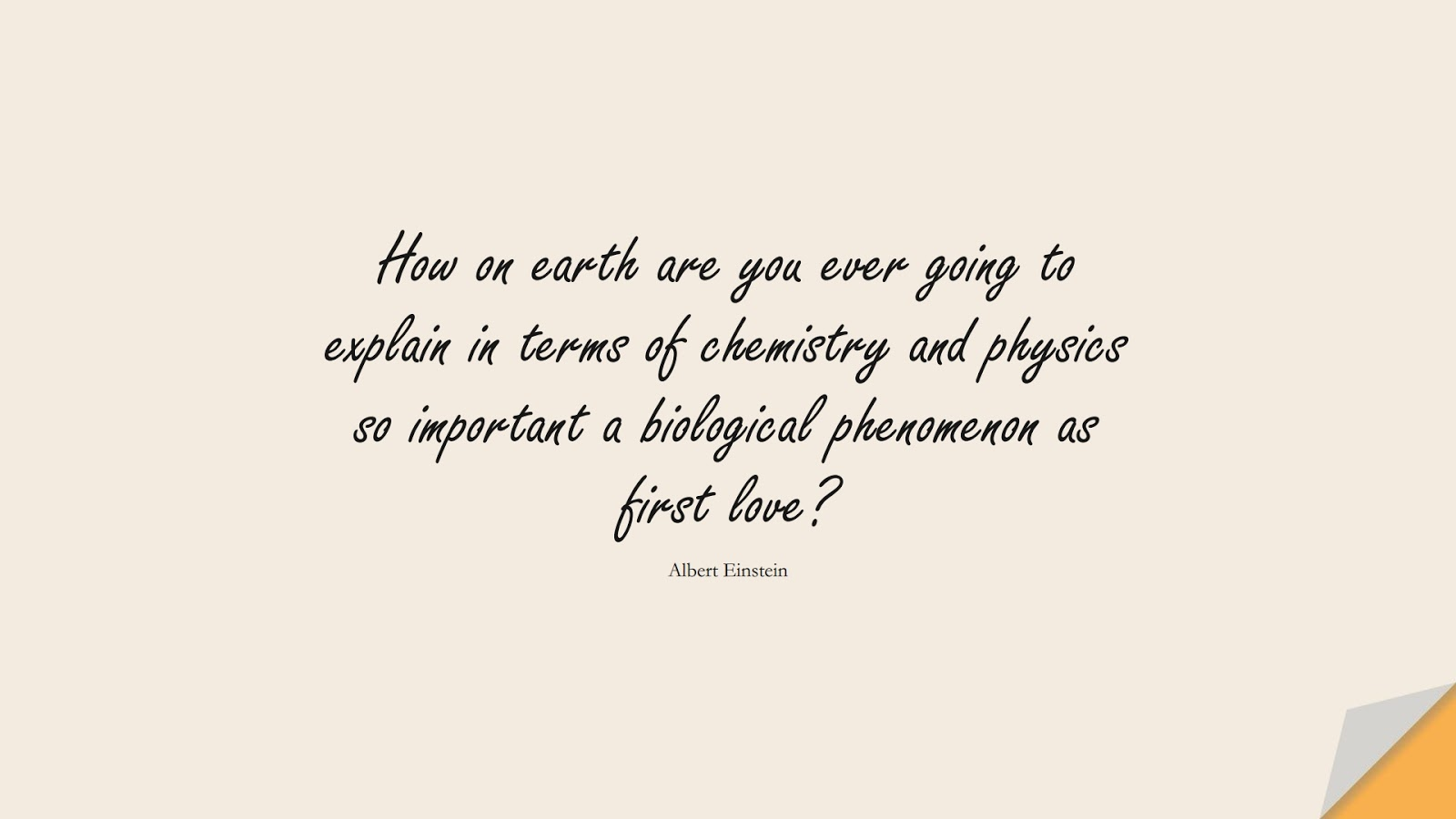 How on earth are you ever going to explain in terms of chemistry and physics so important a biological phenomenon as first love? (Albert Einstein);  #LoveQuotes