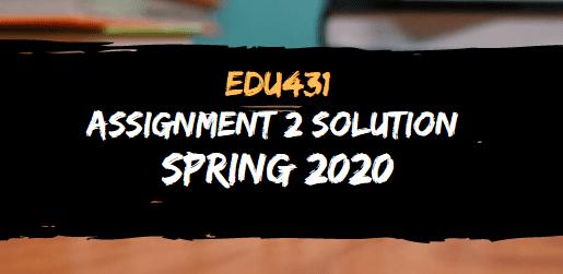 EDU431 ASSIGNMENT NO.2 SOLUTION SPRING 2020