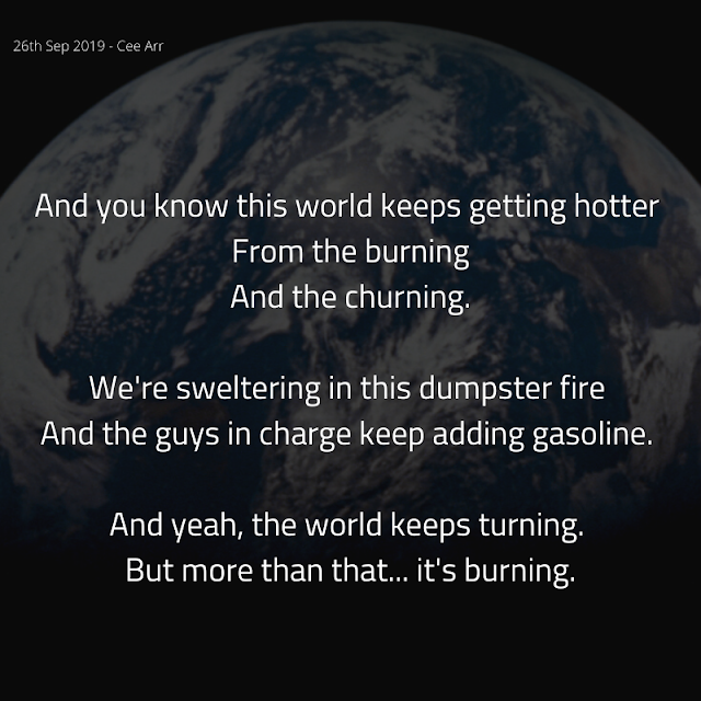 26th September //   And you know this world keeps getting hotter /  From the burning /  And the churning. //    We're sweltering in this dumpster fire /  And the guys in charge keep adding gasoline. //    And yeah, the world keeps turning. /  But more than that... it's burning.