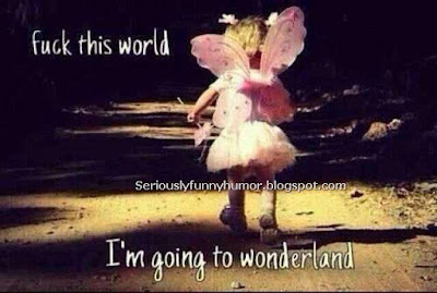 Fuck this world - I'm going to Wonderland!