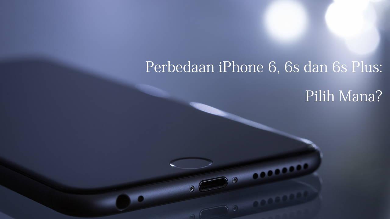 Perbedaan iPhone 6, 6s dan 6s Plus: Pilih Mana?