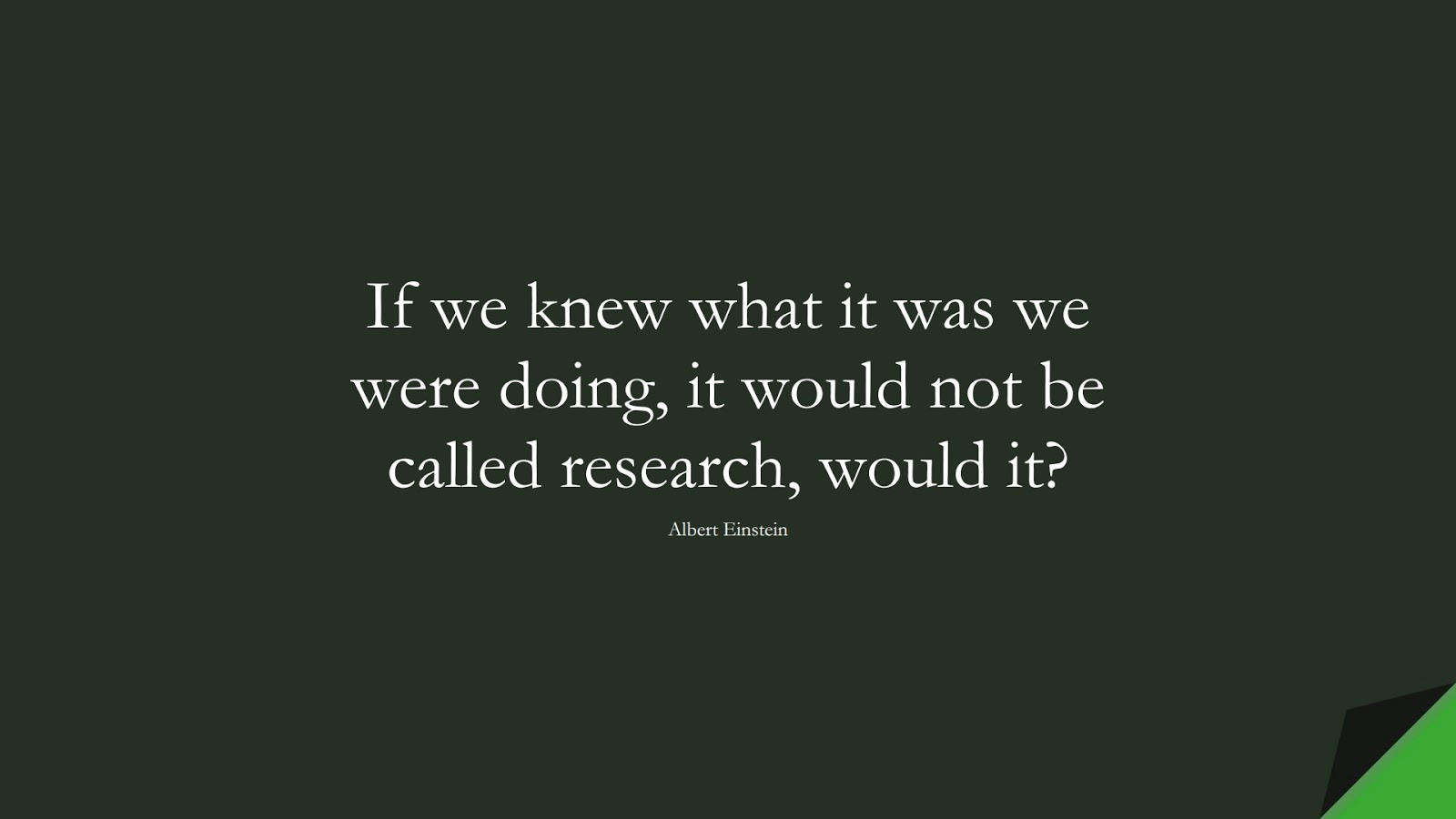 If we knew what it was we were doing, it would not be called research, would it? (Albert Einstein);  #AlbertEnsteinQuotes