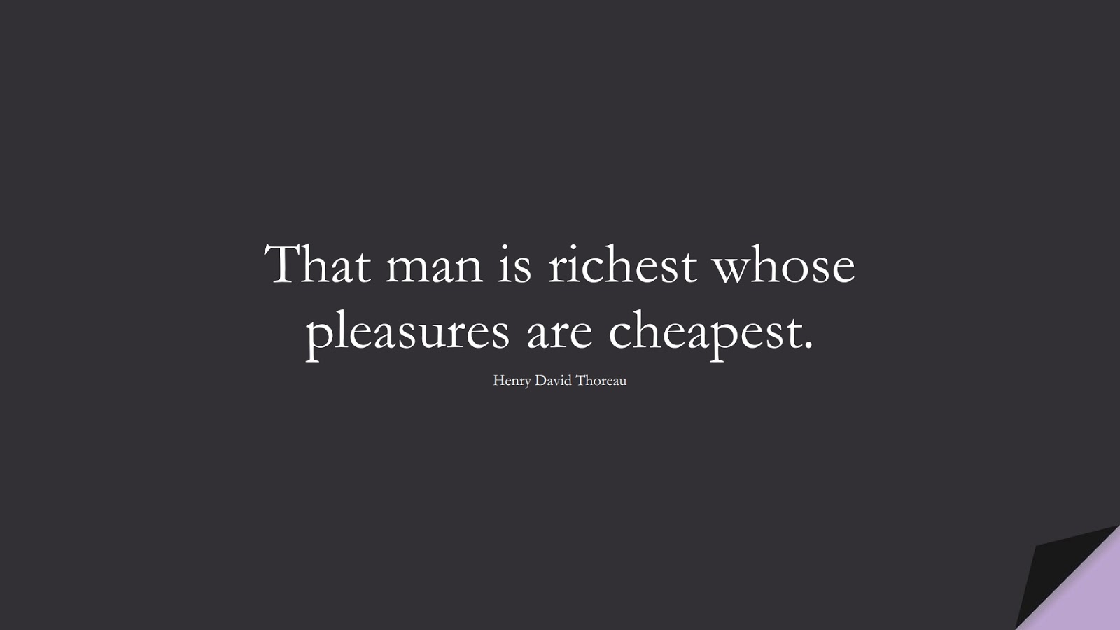 That man is richest whose pleasures are cheapest. (Henry David Thoreau);  #WordsofWisdom