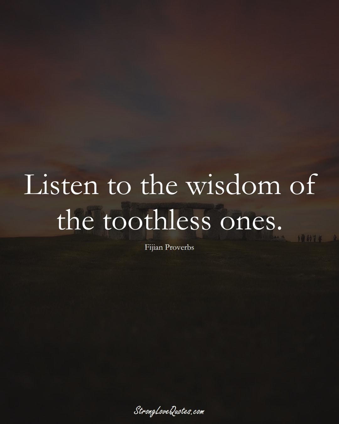 Listen to the wisdom of the toothless ones. (Fijian Sayings);  #AustralianSayings