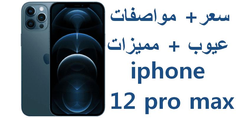 السعر والمواصفات الحقيقية لهاتف iPhone 12 Pro Max | مميزات وعيوب ايفون 12 برو ماكس