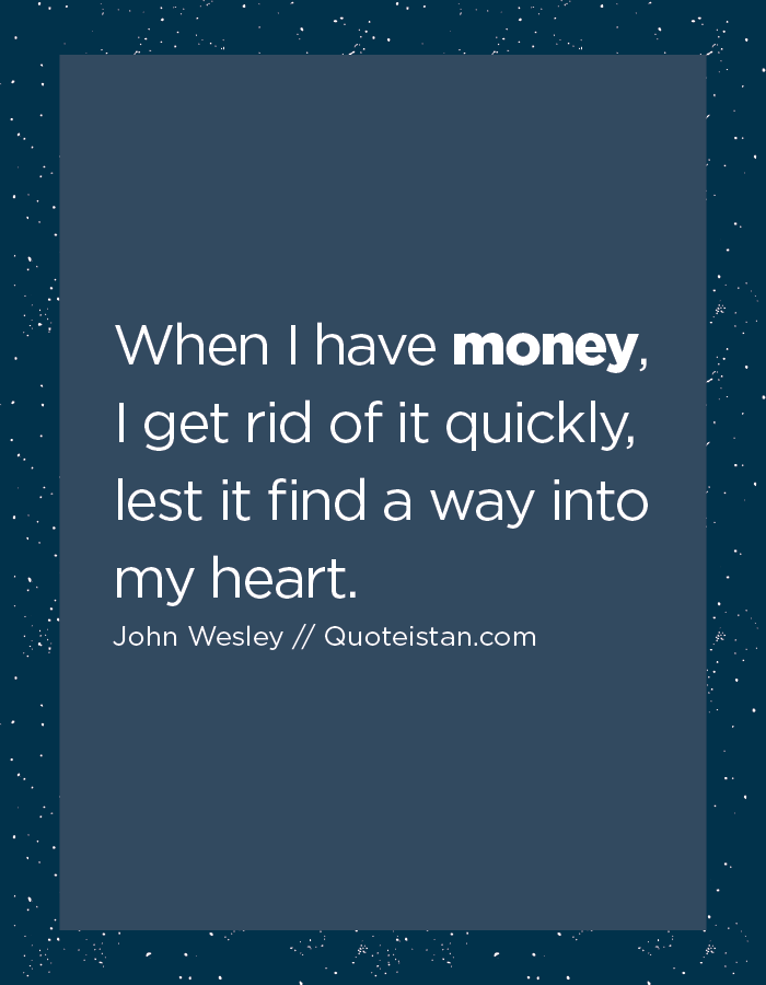 When I have money, I get rid of it quickly, lest it find a way into my heart.