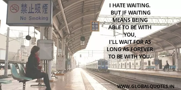 I hate waiting but if waiting means being able to be with you, I will wait for as long as forever to be with you.