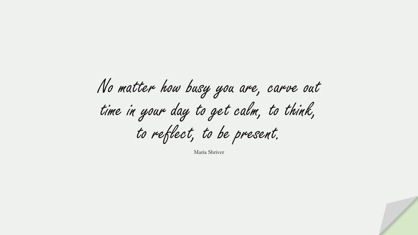 No matter how busy you are, carve out time in your day to get calm, to think, to reflect, to be present. (Maria Shriver);  #CalmQuotes