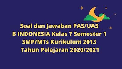 Download Soal dan Jawaban PAS/UAS B INDONESIA Kelas 7 Semester 1 SMP/MTs Kurikulum 2013 TP 2020/2021