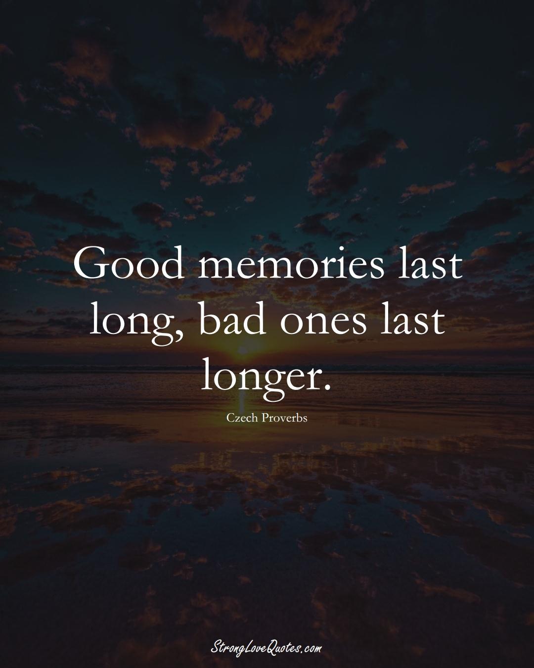 Good memories last long, bad ones last longer. (Czech Sayings);  #EuropeanSayings