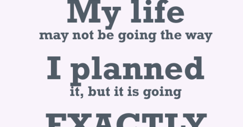 My Life May Not Be Going The Way I Planned It, But It Is