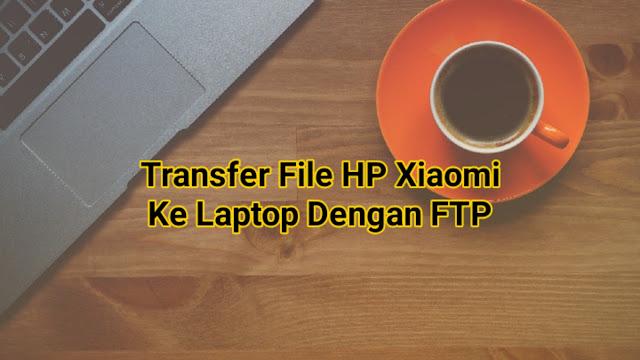 Cara Transfer File Dari Hp Xiaomi Ke Laptop Dengan FTP