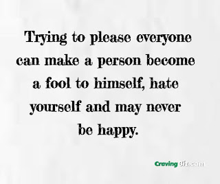 Trying to please everyone can make a person become a fool to himself, hate yourself and may never be happy.