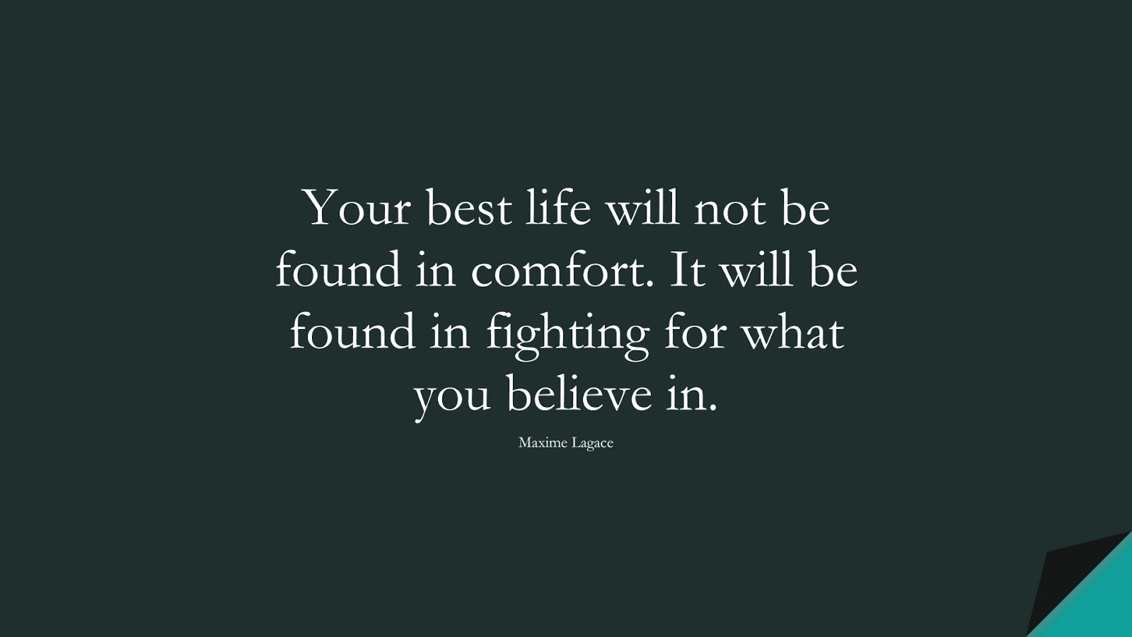 Your best life will not be found in comfort. It will be found in fighting for what you believe in. (Maxime Lagace);  #LifeQuotes