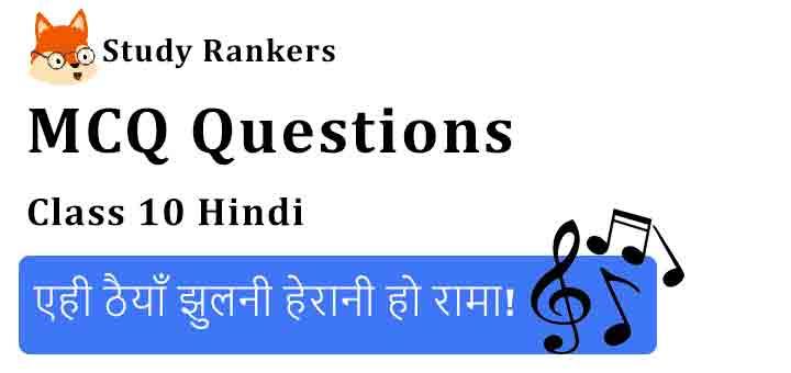MCQ Questions for Class 10 Hindi Chapter 4 एही ठैयाँ झुलनी हेरानी हो रामा! कृतिका