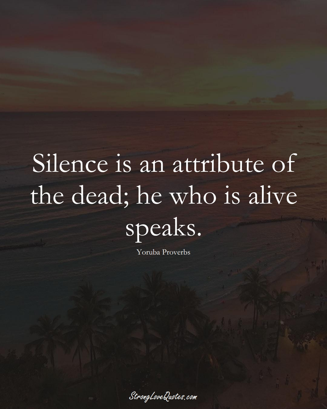 Silence is an attribute of the dead; he who is alive speaks. (Yoruba Sayings);  #aVarietyofCulturesSayings