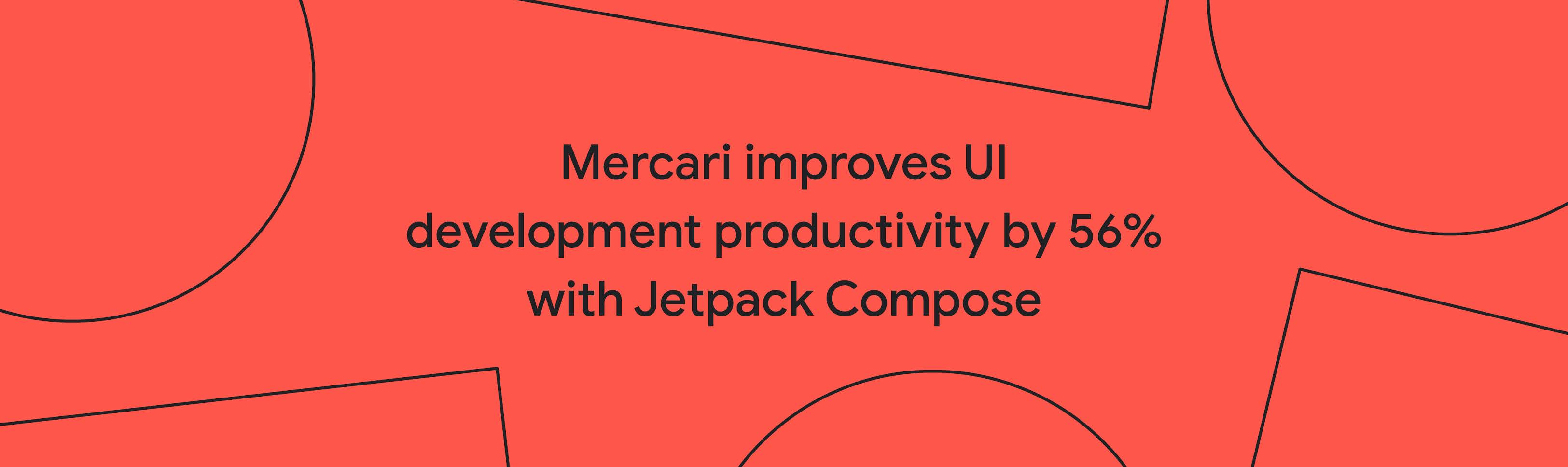 Mercari Improves UI Development Productivity with Jetpack Compose by 56%
