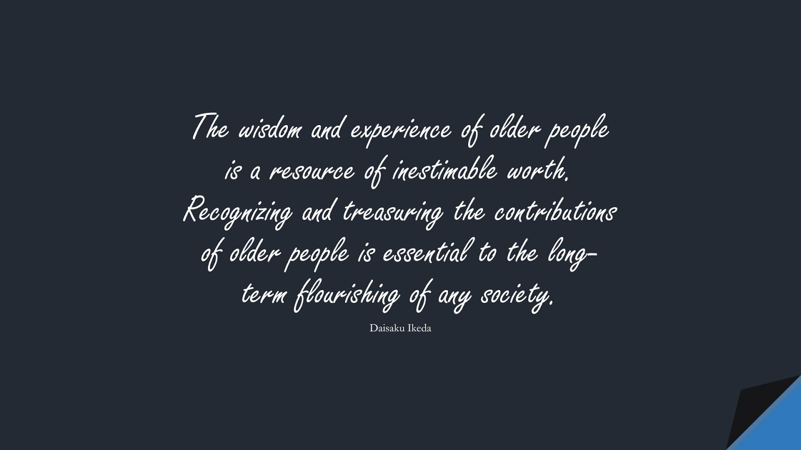 The wisdom and experience of older people is a resource of inestimable worth. Recognizing and treasuring the contributions of older people is essential to the long-term flourishing of any society. (Daisaku Ikeda);  #WordsofWisdom
