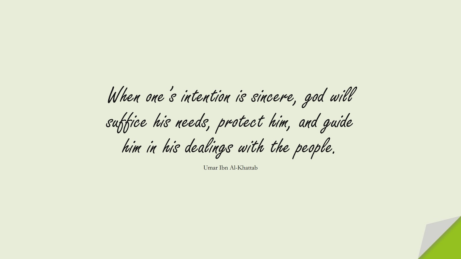 When one's intention is sincere, god will suffice his needs, protect him, and guide him in his dealings with the people. (Umar Ibn Al-Khattab);  #UmarQuotes