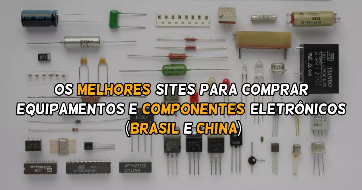Os melhores sites para comprar equipamentos e componentes eletrônicos (Brasil e China).