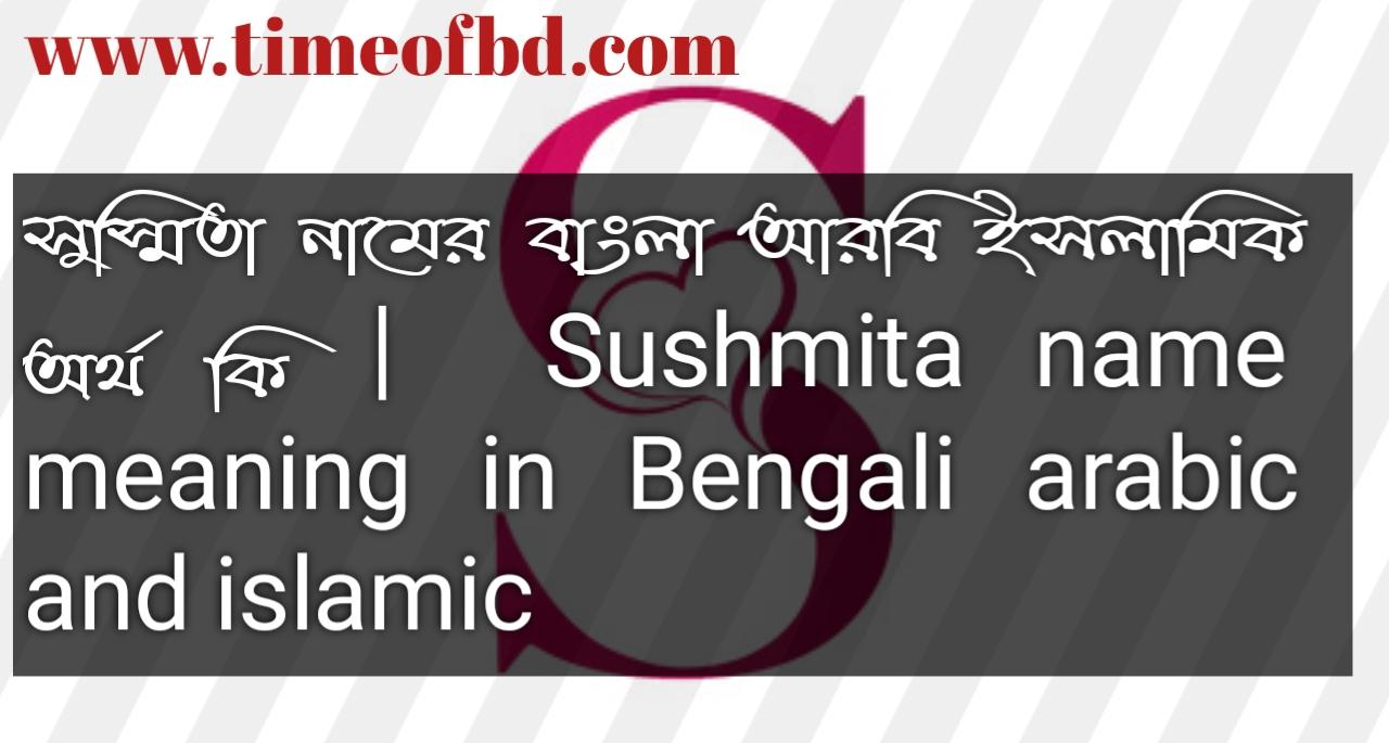 সুস্মিতা নামের অর্থ কি, সুস্মিতা নামের বাংলা অর্থ কি, সুস্মিতা নামের ইসলামিক অর্থ কি, Sushmita name in Bengali, সুস্মিতা কি ইসলামিক নাম,
