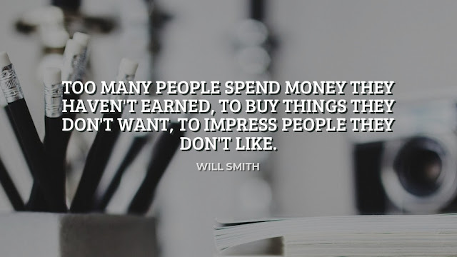 Too Many People Spend Money They Haven't Earned, To Buy Things They Don't Want, To Impress People They Don't' Like  Quote By Will Smith