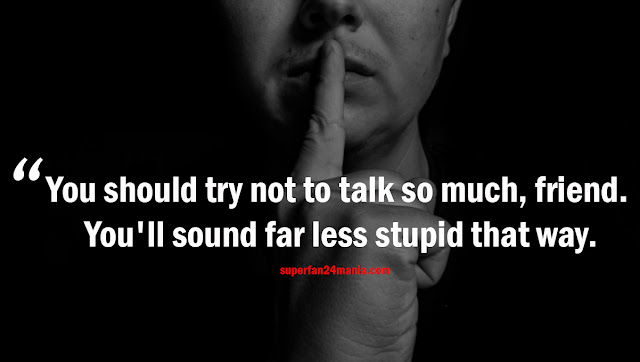 You should try not to talk so much, friend. You'll sound far less stupid that way.