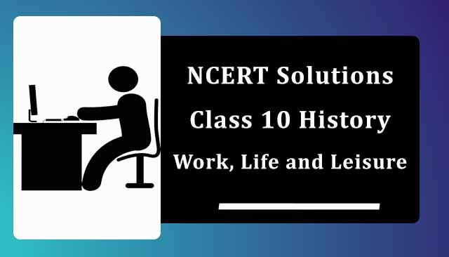 NCERT Solutions for Class 10 History Work, Life and Leisure