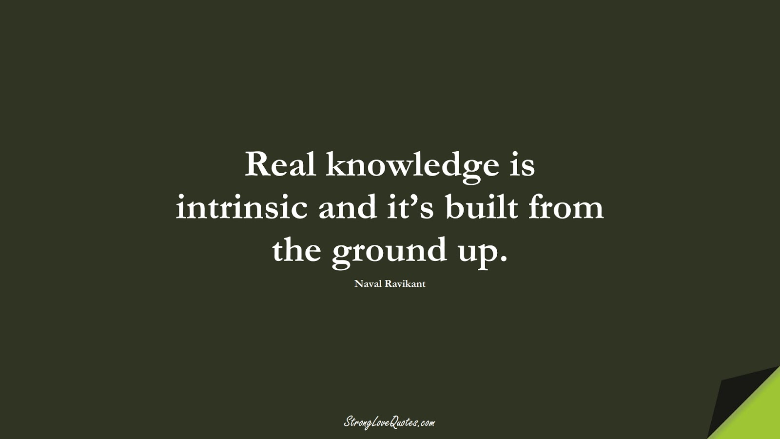 Real knowledge is intrinsic and it's built from the ground up. (Naval Ravikant);  #KnowledgeQuotes
